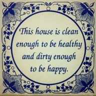 the house is clean enough to be healthy and dirty enough to be happy